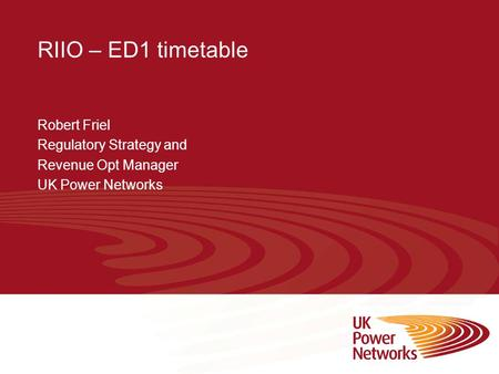 RIIO – ED1 timetable Robert Friel Regulatory Strategy and Revenue Opt Manager UK Power Networks.
