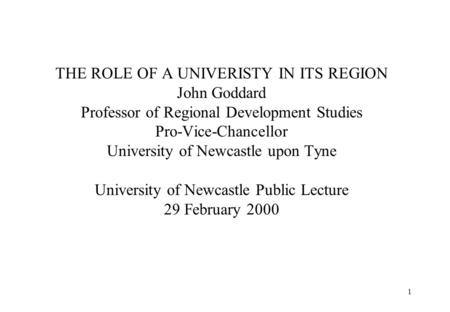 1 THE ROLE OF A UNIVERISTY IN ITS REGION John Goddard Professor of Regional Development Studies Pro-Vice-Chancellor University of Newcastle upon Tyne University.