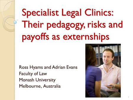 Specialist Legal Clinics: Their pedagogy, risks and payoffs as externships Ross Hyams and Adrian Evans Faculty of Law Monash University Melbourne, Australia.