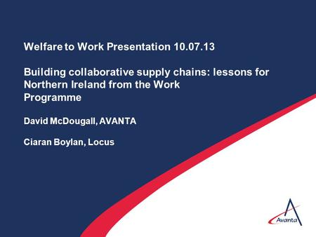 Welfare to Work Presentation 10.07.13 Building collaborative supply chains: lessons for Northern Ireland from the Work Programme David McDougall, AVANTA.
