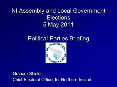 NI Assembly and Local Government Elections 5 May 2011 Political Parties Briefing Graham Shields Chief Electoral Officer for Northern Ireland.