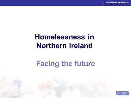 Council for the Homeless NI Homelessness in Northern Ireland Facing the future.