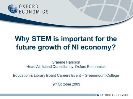 Why STEM is important for the future growth of NI economy? Graeme Harrison Head All-Island Consultancy, Oxford Economics Education & Library Board Careers.