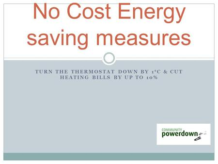 TURN THE THERMOSTAT DOWN BY 1 ° C & CUT HEATING BILLS BY UP TO 10% No Cost Energy saving measures.