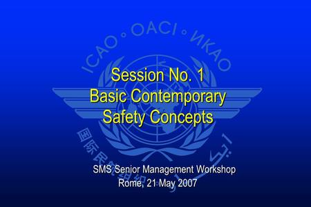 Session No. 1 Basic Contemporary Safety Concepts SMS Senior Management Workshop SMS Senior Management Workshop Rome, 21 May 2007.