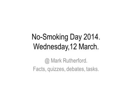 No-Smoking Day 2014. Wednesday,12 Mark Rutherford. Facts, quizzes, debates, tasks.