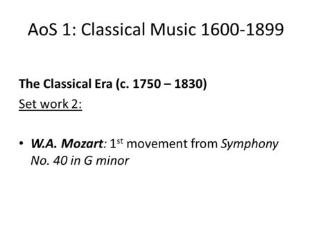 AoS 1: Classical Music 1600-1899 The Classical Era (c. 1750 – 1830) Set work 2: W.A. Mozart: 1 st movement from Symphony No. 40 in G minor.