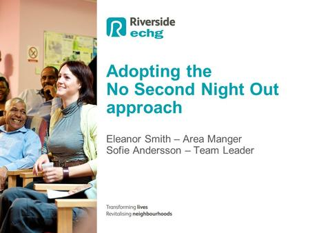 Eleanor Smith – Area Manger Sofie Andersson – Team Leader Adopting the No Second Night Out approach.