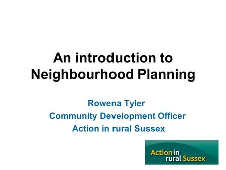 An introduction to Neighbourhood Planning Rowena Tyler Community Development Officer Action in rural Sussex.