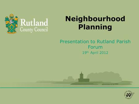 Neighbourhood Planning Presentation to Rutland Parish Forum 19 th April 2012.
