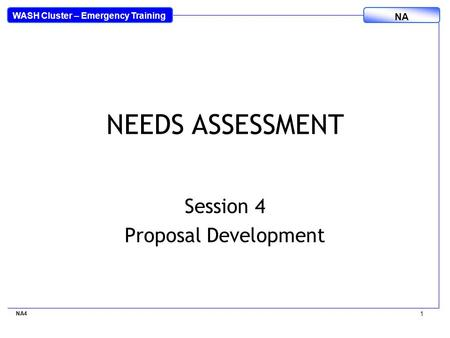 WASH Cluster – Emergency Training NA NA4 1 NEEDS ASSESSMENT Session 4 Proposal Development.
