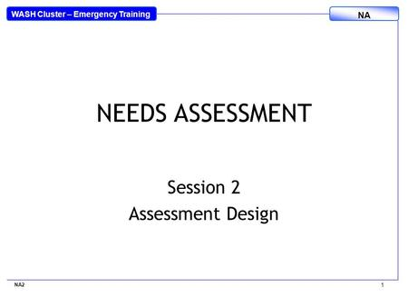 WASH Cluster – Emergency Training NA NEEDS ASSESSMENT Session 2 Assessment Design NA2 1.