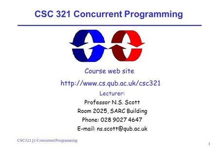 CSC321 §1 Concurrent Programming 1 CSC 321 Concurrent Programming Course web site  Lecturer: Professor N.S. Scott Room 2025,