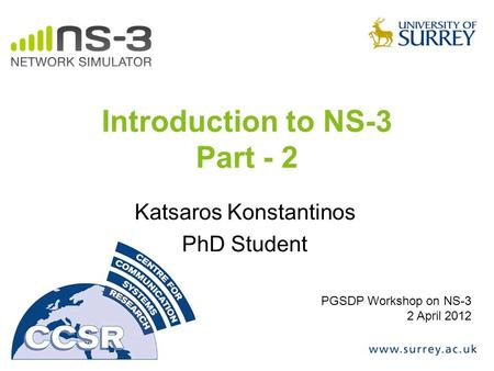 Introduction to NS-3 Part - 2 Katsaros Konstantinos PhD Student PGSDP Workshop on NS-3 2 April 2012.
