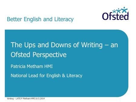 Better English and Literacy The Ups and Downs of Writing – an Ofsted Perspective Patricia Metham HMI National Lead for English & Literacy Writing - LATE.