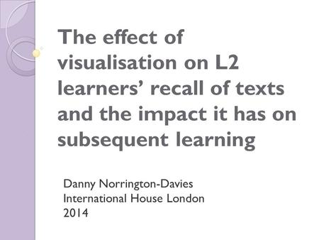 The effect of visualisation on L2 learners' recall of texts and the impact it has on subsequent learning Danny Norrington-Davies International House London.