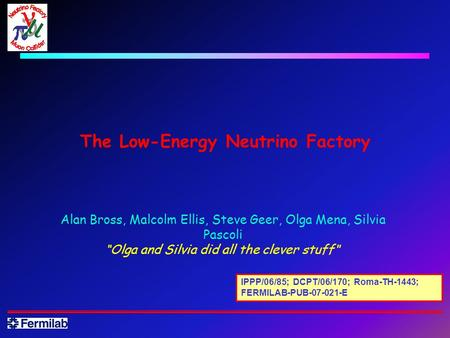 "The Low-Energy Neutrino Factory Alan Bross, Malcolm Ellis, Steve Geer, Olga Mena, Silvia Pascoli ""Olga and Silvia did all the clever stuff "" IPPP/06/85;"