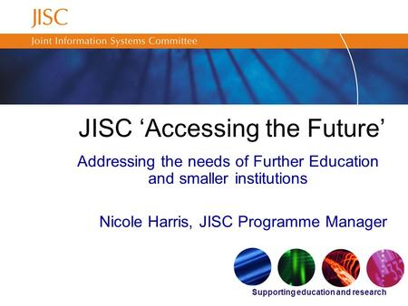 Supporting education and research JISC 'Accessing the Future' Addressing the needs of Further Education and smaller institutions Nicole Harris, JISC Programme.