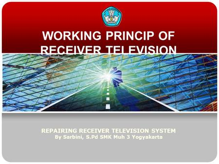 WORKING PRINCIP OF RECEIVER TELEVISION REPAIRING RECEIVER TELEVISION SYSTEM By Sarbini, S.Pd SMK Muh 3 Yogyakarta.