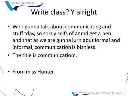 Write class? Y alright We r gunna talk about communicating and stuff tday, so sort y selfs of anmd get a pen and that as we are gunna lurn abut formal.