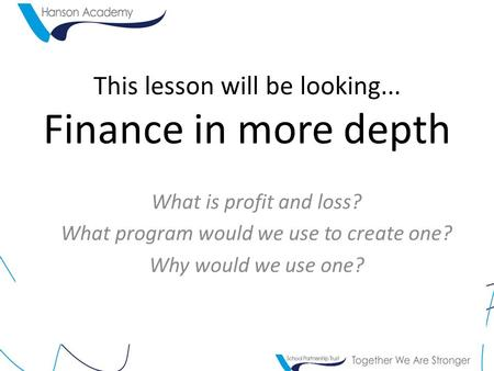 This lesson will be looking... Finance in more depth What is profit and loss? What program would we use to create one? Why would we use one?