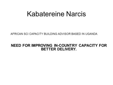 Kabatereine Narcis NEED FOR IMPROVING IN-COUNTRY CAPACITY FOR BETTER DELIVERY. AFRICAN SCI CAPACITY BUILDING ADVISOR BASED IN UGANDA.