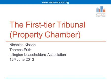 Www.lease-advice.org The First-tier Tribunal (Property Chamber) Nicholas Kissen Thomas Frith Islington Leaseholders Association 12 th June 2013.