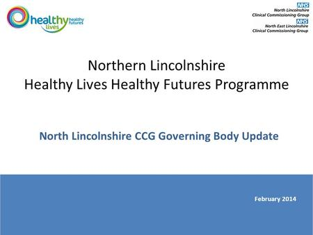 Northern Lincolnshire Healthy Lives Healthy Futures Programme North Lincolnshire CCG Governing Body Update February 2014.