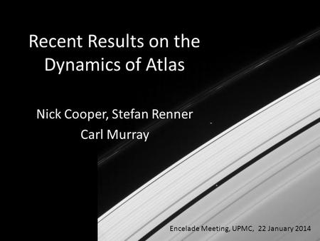 Nick Cooper, Stefan Renner Carl Murray Encelade Meeting, UPMC, 22 January 2014 Recent Results on the Dynamics of Atlas.