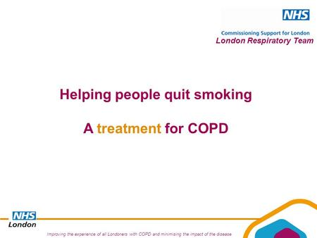 Improving the experience of all Londoners with COPD and minimising the impact of the disease London Respiratory Team Helping people quit smoking A treatment.