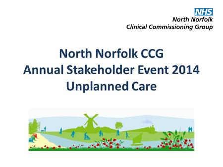 North Norfolk CCG Annual Stakeholder Event 2014 Unplanned Care.