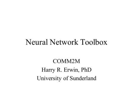 Neural Network Toolbox COMM2M Harry R. Erwin, PhD University of Sunderland.