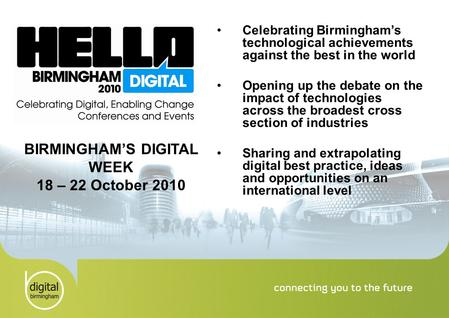 Celebrating Birmingham's technological achievements against the best in the world Opening up the debate on the impact of technologies across the broadest.