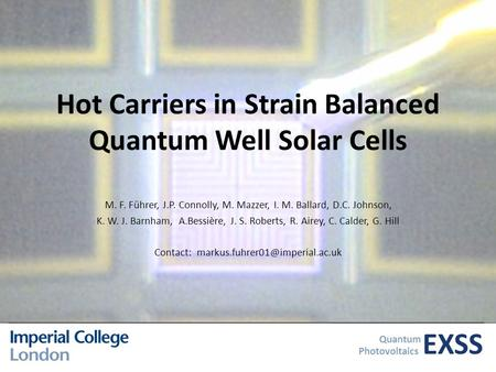 EXSS Quantum Photovoltaics Hot Carriers in Strain Balanced Quantum Well Solar Cells M. F. Führer, J.P. Connolly, M. Mazzer, I. M. Ballard, D.C. Johnson,
