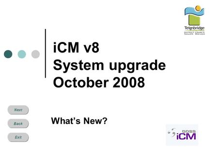 Next Back Exit iCM v8 System upgrade October 2008 What's New?