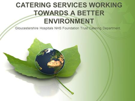 CATERING SERVICES WORKING TOWARDS A BETTER ENVIRONMENT Gloucestershire Hospitals NHS Foundation Trust Catering Department.
