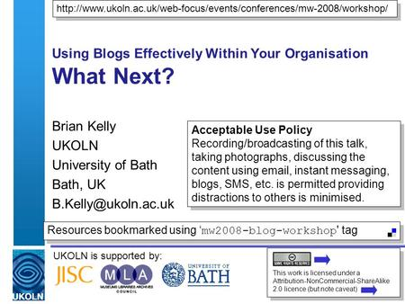 UKOLN is supported by: Using Blogs Effectively Within Your Organisation What Next? Brian Kelly UKOLN University of Bath Bath, UK