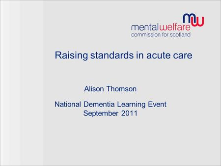 Raising standards in acute care Alison Thomson National Dementia Learning Event September 2011.