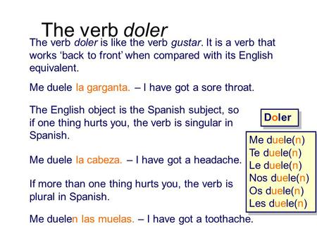 The verb doler The verb doler is like the verb gustar. It is a verb that works 'back to front' when compared with its English equivalent. Me duele la garganta.