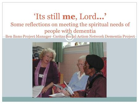 'Its still me, Lord…' Some reflections on meeting the spiritual needs of people with dementia Ben Bano Project Manager Caritas Social Action Network Dementia.