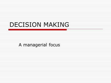 "DECISION MAKING A managerial focus. Management decision making  ""Managerial decision making is synonymous with the whole process of management"" (Simon."