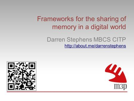 Frameworks for the sharing of memory in a digital world Darren Stephens MBCS CITP