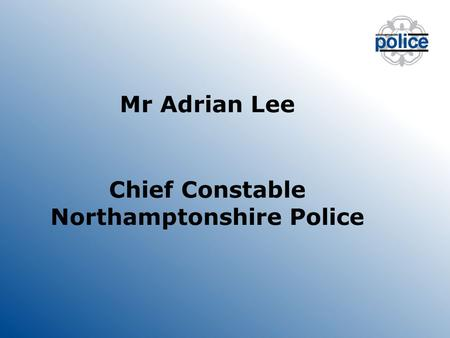 Mr Adrian Lee Chief Constable Northamptonshire Police.