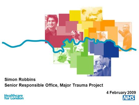 Simon Robbins Senior Responsible Office, Major Trauma Project 4 February 2009.