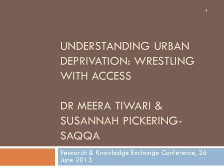 UNDERSTANDING URBAN DEPRIVATION: WRESTLING WITH ACCESS DR MEERA TIWARI & SUSANNAH PICKERING- SAQQA Research & Knowledge Exchange Conference, 26 June 2013.