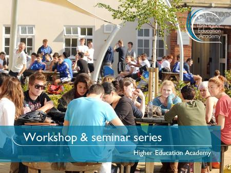 Workshop & seminar series Higher Education Academy.