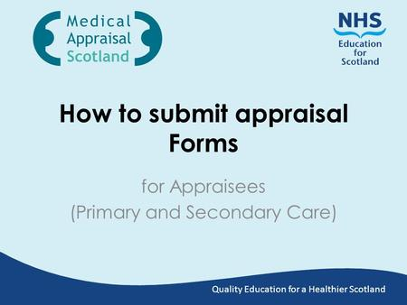 Quality Education for a Healthier Scotland How to submit appraisal Forms for Appraisees (Primary and Secondary Care)