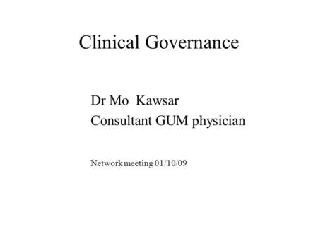 Clinical Governance Dr Mo Kawsar Consultant GUM physician Network meeting 01/10/09.