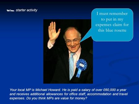  starter activity Your local MP is Michael Howard. He is paid a salary of over £60,000 a year and receives additional allowances for office staff, accommodation.