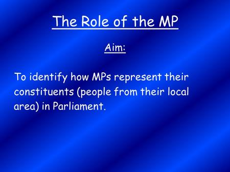 The Role of the MP Aim: To identify how MPs represent their constituents (people from their local area) in Parliament.